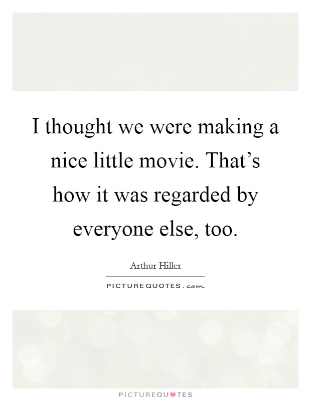 I thought we were making a nice little movie. That's how it was regarded by everyone else, too Picture Quote #1