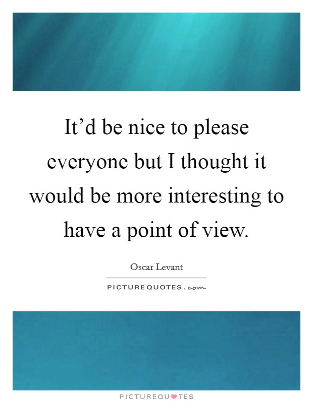 It'd be nice to please everyone but I thought it would be more interesting to have a point of view Picture Quote #1