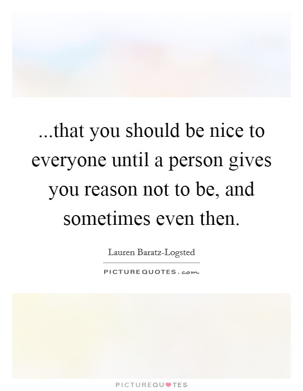 ...that you should be nice to everyone until a person gives you reason not to be, and sometimes even then Picture Quote #1