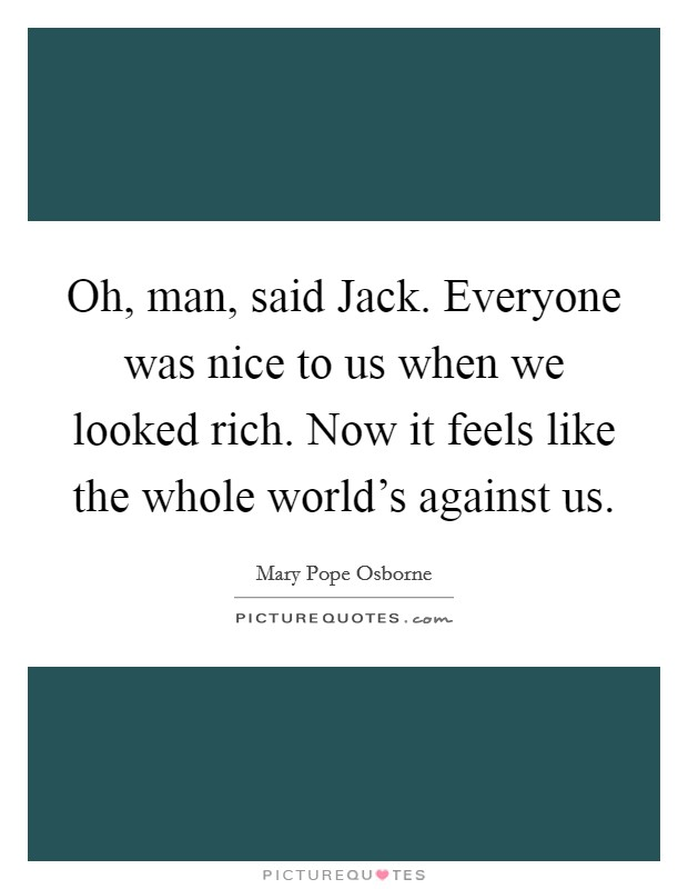 Oh, man, said Jack. Everyone was nice to us when we looked rich. Now it feels like the whole world's against us Picture Quote #1
