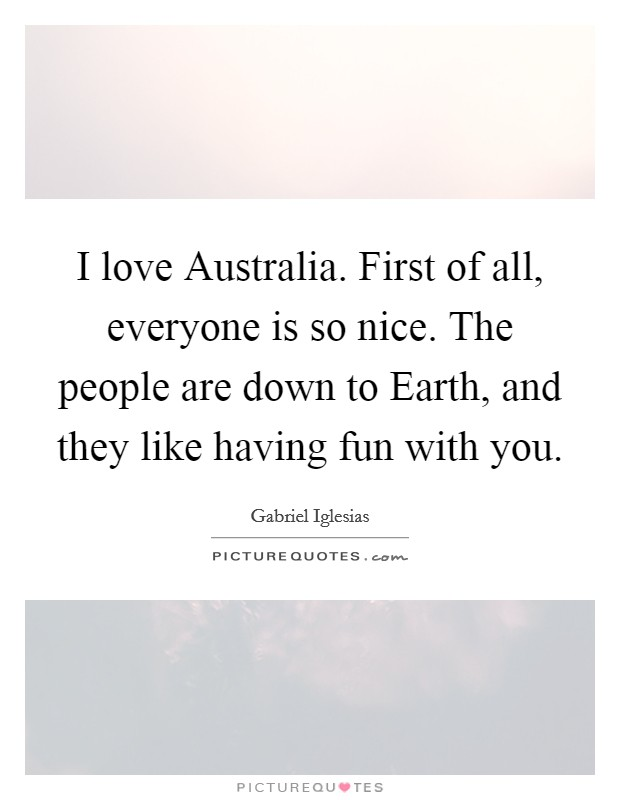 I love Australia. First of all, everyone is so nice. The people are down to Earth, and they like having fun with you Picture Quote #1