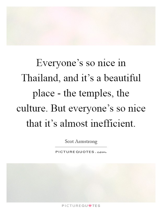 Everyone's so nice in Thailand, and it's a beautiful place - the temples, the culture. But everyone's so nice that it's almost inefficient Picture Quote #1