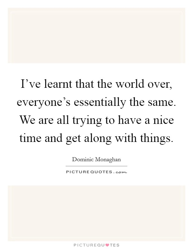 I've learnt that the world over, everyone's essentially the same. We are all trying to have a nice time and get along with things. Picture Quote #1