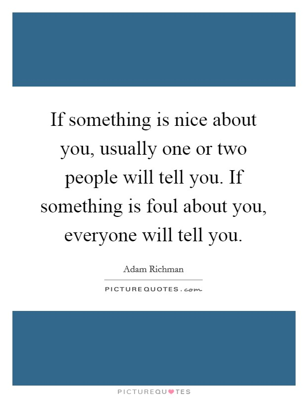 If something is nice about you, usually one or two people will tell you. If something is foul about you, everyone will tell you Picture Quote #1
