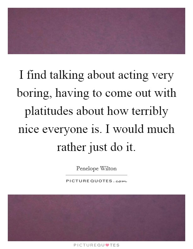 I find talking about acting very boring, having to come out with platitudes about how terribly nice everyone is. I would much rather just do it Picture Quote #1