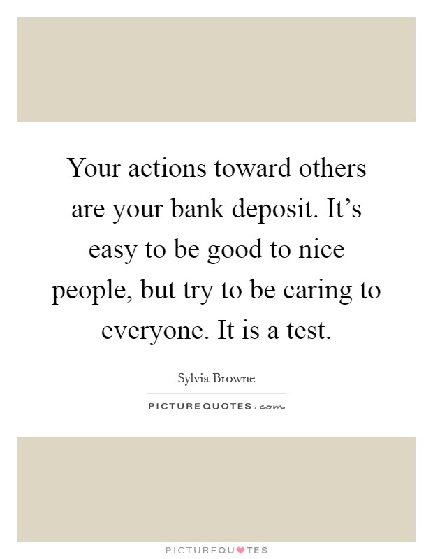Your actions toward others are your bank deposit. It's easy to be good to nice people, but try to be caring to everyone. It is a test Picture Quote #1