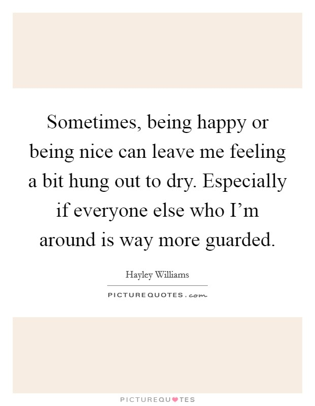 Sometimes, being happy or being nice can leave me feeling a bit hung out to dry. Especially if everyone else who I'm around is way more guarded Picture Quote #1