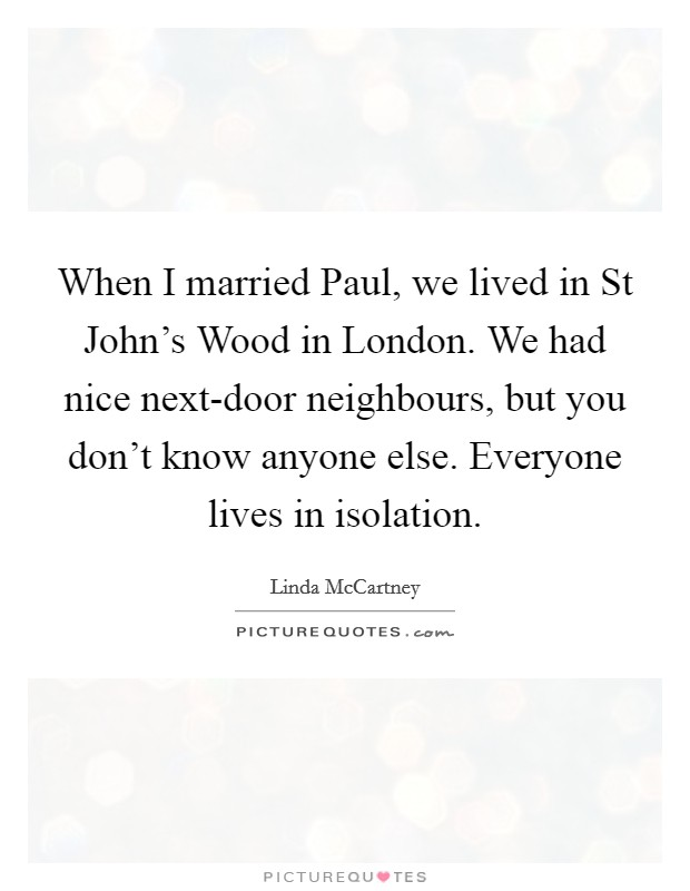 When I married Paul, we lived in St John's Wood in London. We had nice next-door neighbours, but you don't know anyone else. Everyone lives in isolation Picture Quote #1