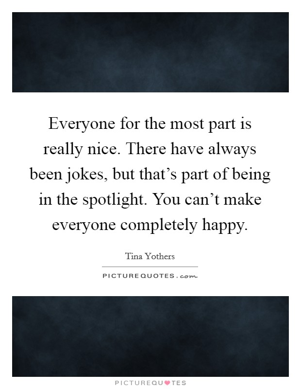Everyone for the most part is really nice. There have always been jokes, but that's part of being in the spotlight. You can't make everyone completely happy Picture Quote #1