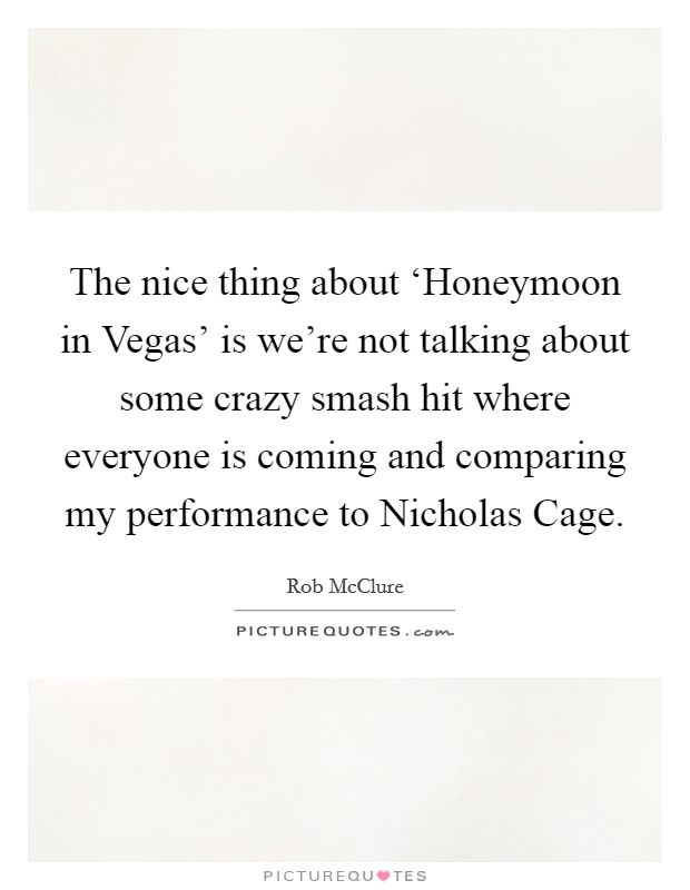 The nice thing about 'Honeymoon in Vegas' is we're not talking about some crazy smash hit where everyone is coming and comparing my performance to Nicholas Cage Picture Quote #1