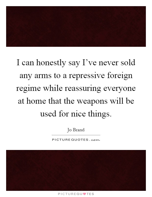 I can honestly say I've never sold any arms to a repressive foreign regime while reassuring everyone at home that the weapons will be used for nice things Picture Quote #1