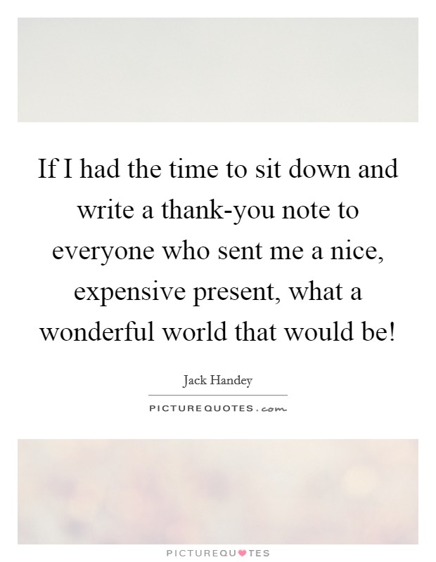 If I had the time to sit down and write a thank-you note to everyone who sent me a nice, expensive present, what a wonderful world that would be! Picture Quote #1