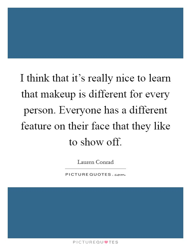 I think that it's really nice to learn that makeup is different for every person. Everyone has a different feature on their face that they like to show off Picture Quote #1