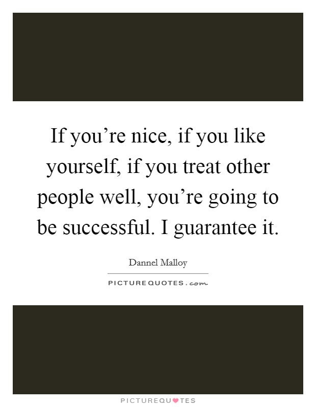 If you're nice, if you like yourself, if you treat other people well, you're going to be successful. I guarantee it Picture Quote #1