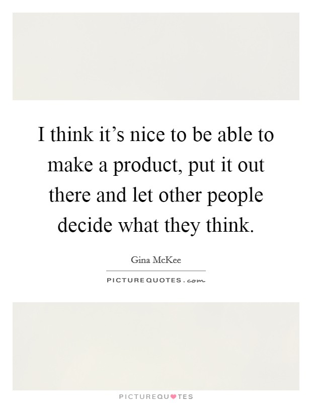 I think it's nice to be able to make a product, put it out there and let other people decide what they think Picture Quote #1