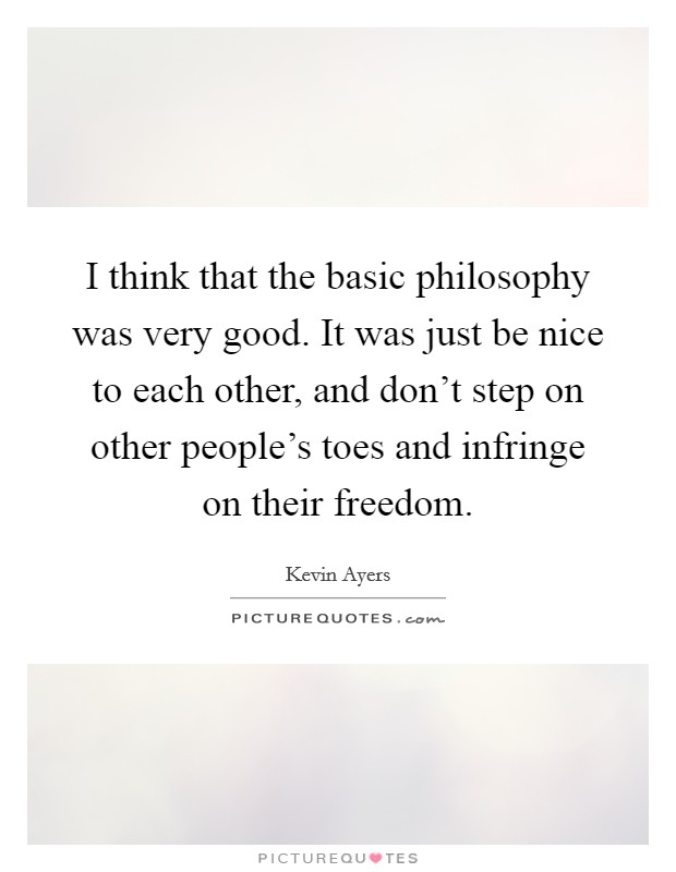 I think that the basic philosophy was very good. It was just be nice to each other, and don't step on other people's toes and infringe on their freedom Picture Quote #1