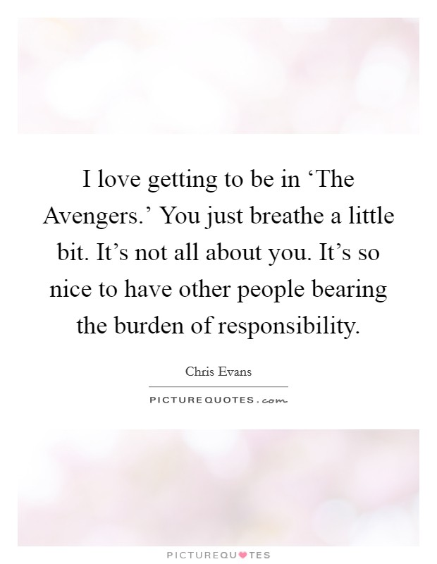 I love getting to be in 'The Avengers.' You just breathe a little bit. It's not all about you. It's so nice to have other people bearing the burden of responsibility Picture Quote #1