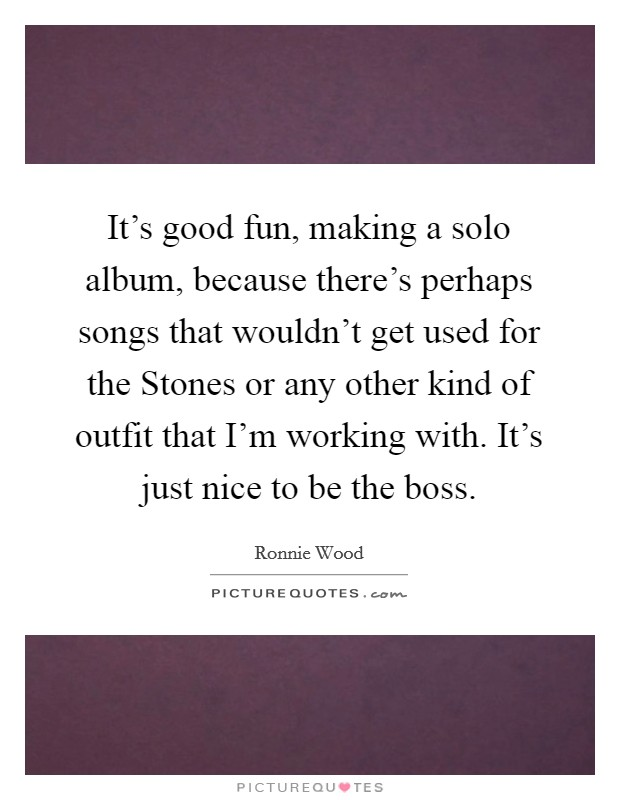 It's good fun, making a solo album, because there's perhaps songs that wouldn't get used for the Stones or any other kind of outfit that I'm working with. It's just nice to be the boss Picture Quote #1