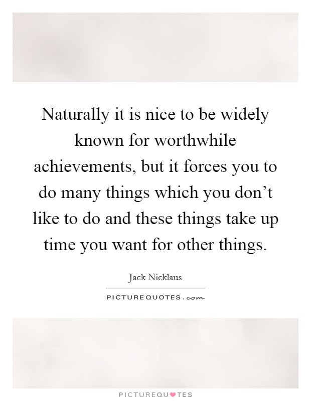 Naturally it is nice to be widely known for worthwhile achievements, but it forces you to do many things which you don't like to do and these things take up time you want for other things Picture Quote #1