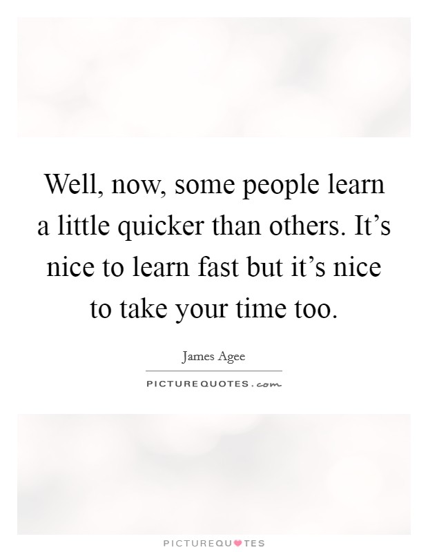 Well, now, some people learn a little quicker than others. It's nice to learn fast but it's nice to take your time too Picture Quote #1