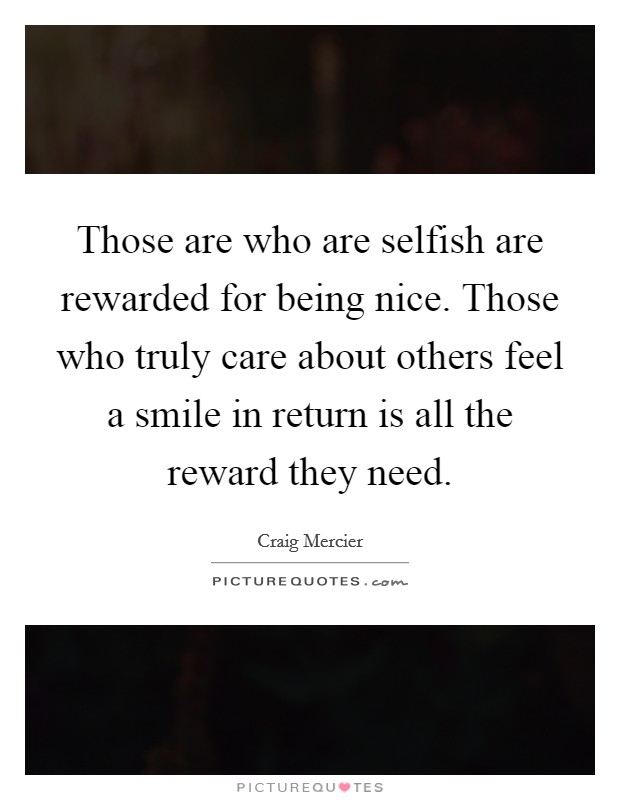 Those are who are selfish are rewarded for being nice. Those who truly care about others feel a smile in return is all the reward they need Picture Quote #1