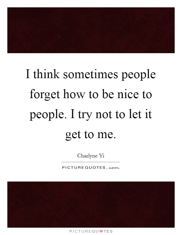 I think sometimes people forget how to be nice to people. I try not to let it get to me Picture Quote #1