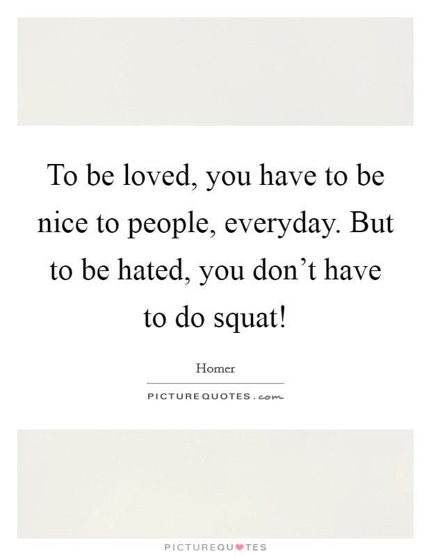 To be loved, you have to be nice to people, everyday. But to be hated, you don't have to do squat! Picture Quote #1