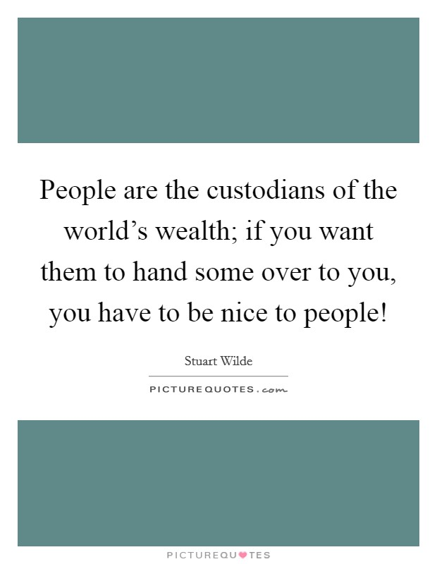 People are the custodians of the world's wealth; if you want them to hand some over to you, you have to be nice to people! Picture Quote #1