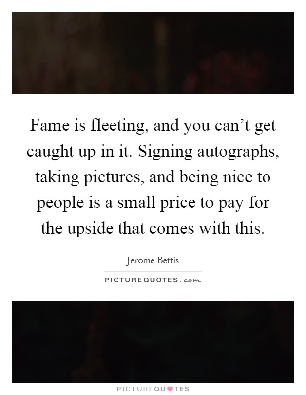 Fame is fleeting, and you can't get caught up in it. Signing autographs, taking pictures, and being nice to people is a small price to pay for the upside that comes with this Picture Quote #1