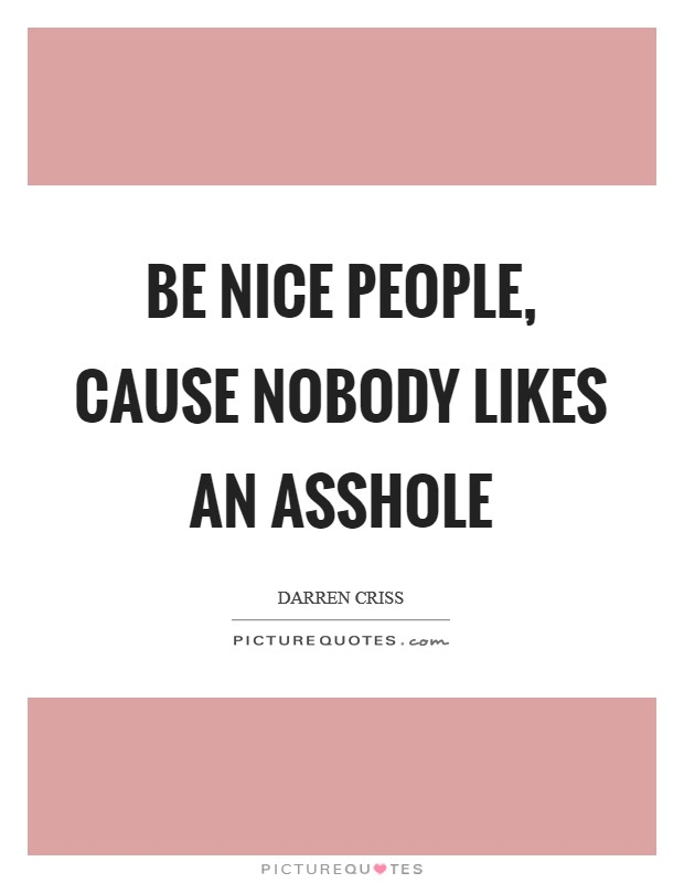 Be nice people, cause nobody likes an asshole Picture Quote #1