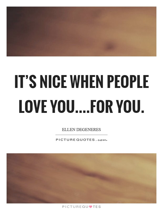 It's nice when people love you....for you. Picture Quote #1