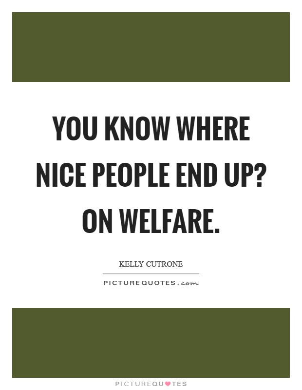 You know where nice people end up? On welfare. Picture Quote #1