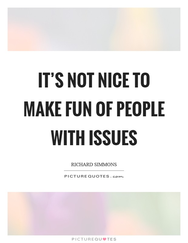 It's not nice to make fun of people with issues Picture Quote #1