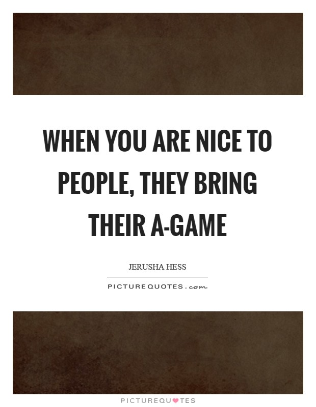When you are nice to people, they bring their A-game Picture Quote #1
