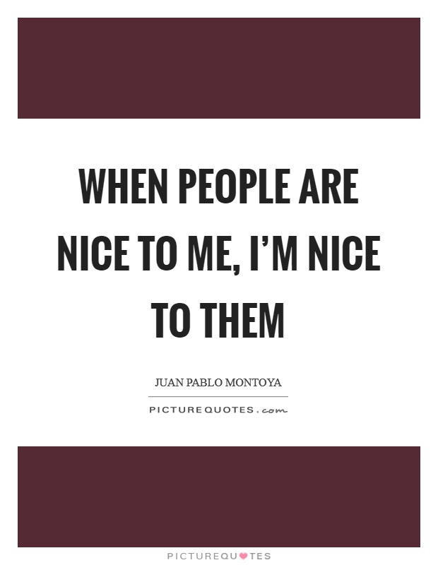 When people are nice to me, I'm nice to them Picture Quote #1