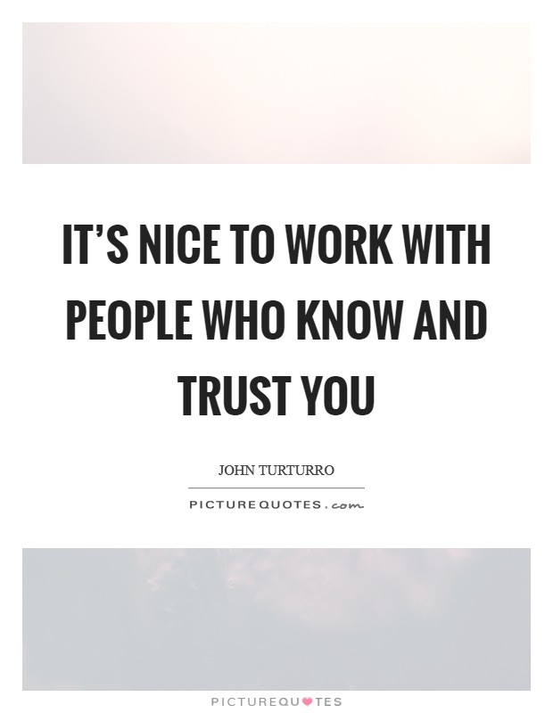 It's nice to work with people who know and trust you Picture Quote #1