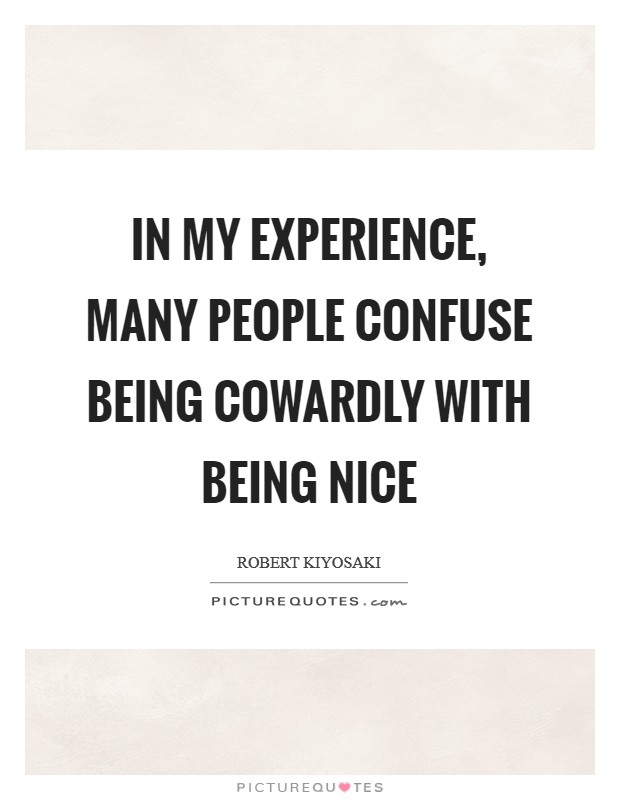 In my experience, many people confuse being cowardly with being nice Picture Quote #1
