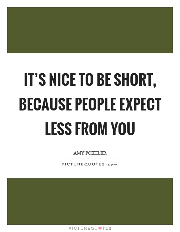 It's nice to be short, because people expect less from you Picture Quote #1