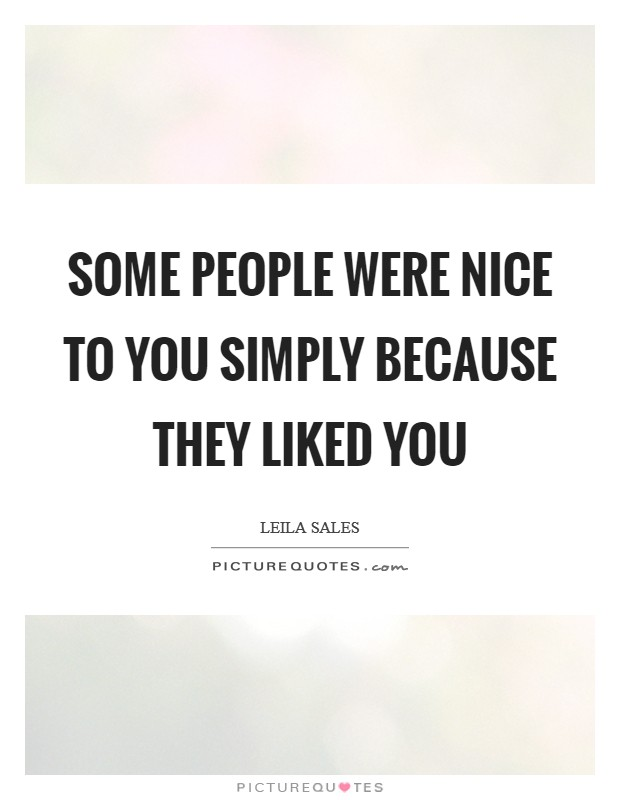 Some people were nice to you simply because they liked you Picture Quote #1