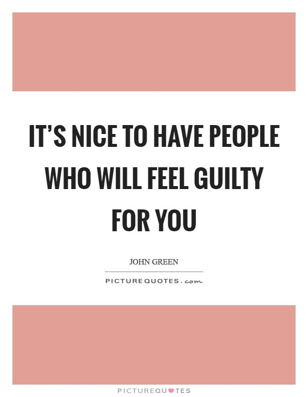 It's nice to have people who will feel guilty for you Picture Quote #1