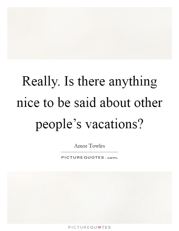 Really. Is there anything nice to be said about other people's vacations? Picture Quote #1