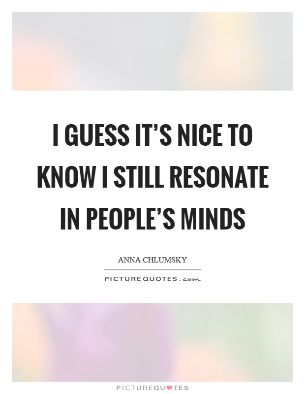 I guess it's nice to know I still resonate in people's minds Picture Quote #1