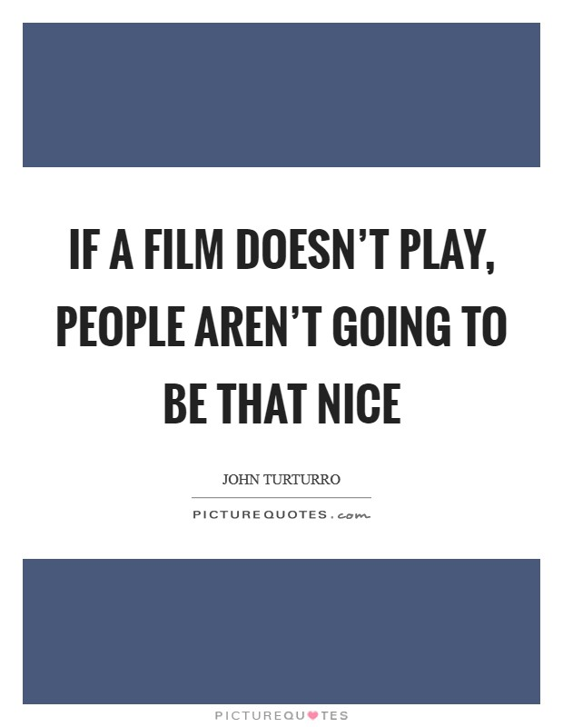 If a film doesn't play, people aren't going to be that nice Picture Quote #1