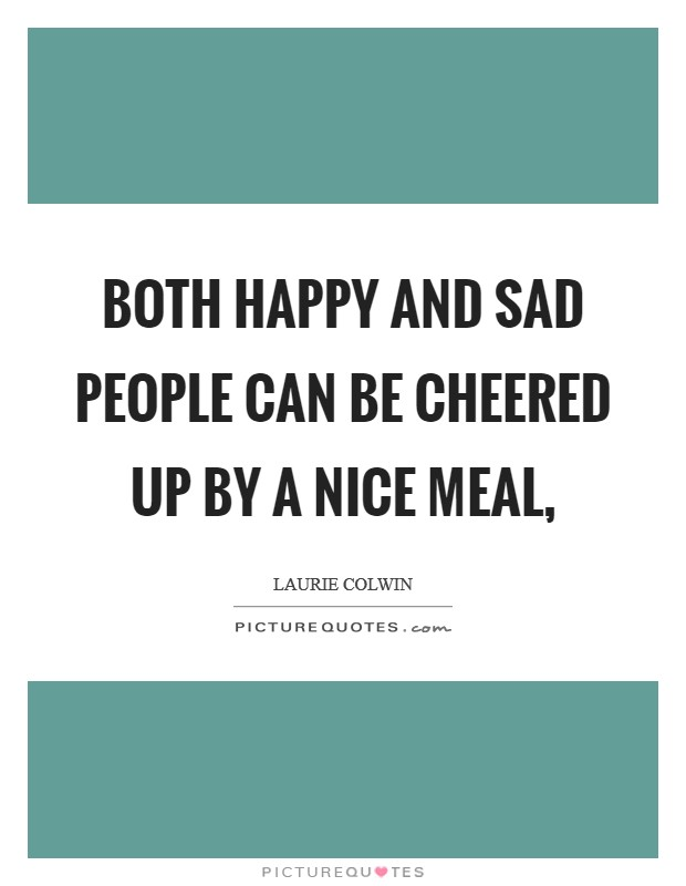 Both happy and sad people can be cheered up by a nice meal, Picture Quote #1