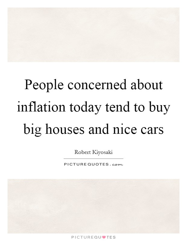 People concerned about inflation today tend to buy big houses and nice cars Picture Quote #1