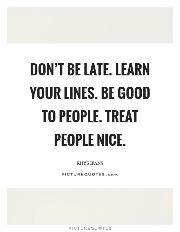 Don't be late. Learn your lines. Be good to people. Treat people nice. Picture Quote #1