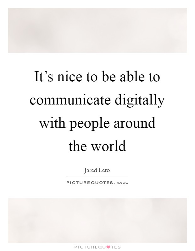 It's nice to be able to communicate digitally with people around the world Picture Quote #1
