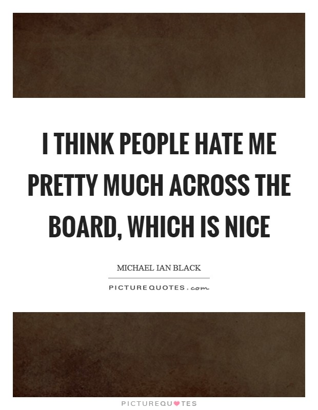 I think people hate me pretty much across the board, which is nice Picture Quote #1