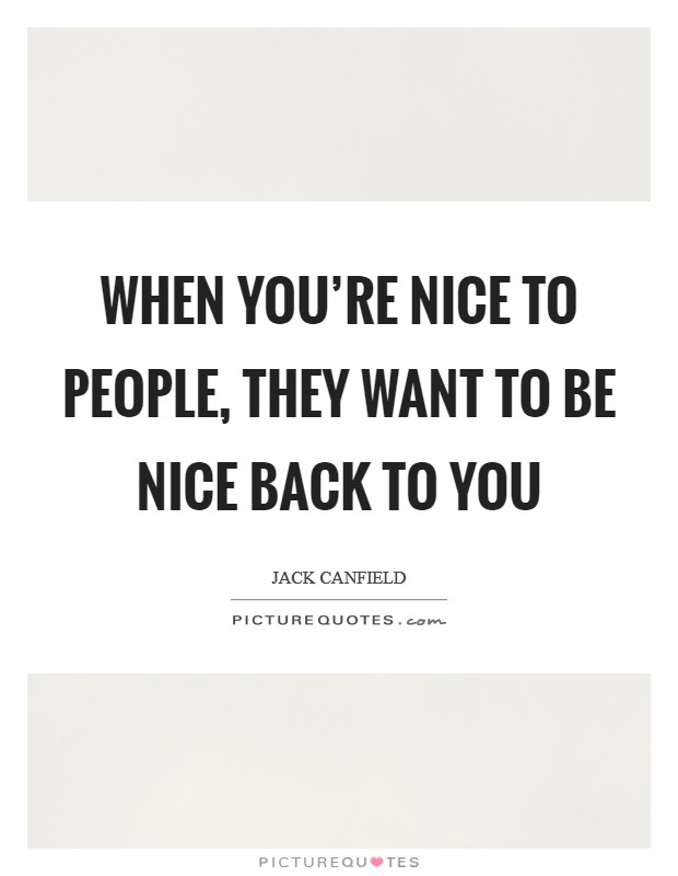 When you're nice to people, they want to be nice back to you Picture Quote #1