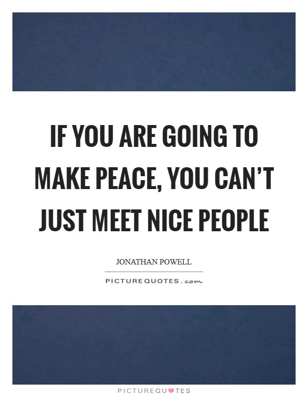 If you are going to make peace, you can't just meet nice people Picture Quote #1